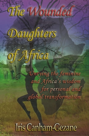 The Wounded Daughters of Africa Untying the Feminine and Africa's Wisdom for Personal and Global Transformation