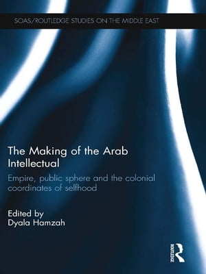 The Making of the Arab Intellectual Empire,  Public Sphere and the Colonial Coordinates of Selfhood