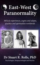 East–West Paranormality: Miracle experiences, yogins and adepts, psychics and spiritualists worldwide by Dr Stuart R Rolls