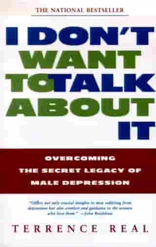 I Don't Want to Talk About It: Overcoming the Secret Legacy of Male Depression by Terrence Real