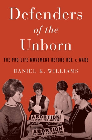 Defenders of the Unborn The Pro-Life Movement before Roe v. Wade