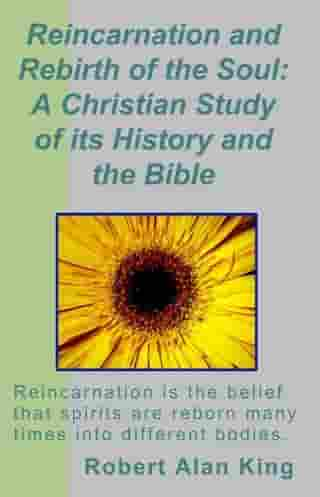 Reincarnation and Rebirth of the Soul: A Christian Study of its History and the Bible by Robert Alan King