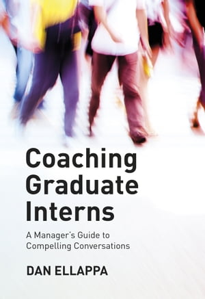 Coaching Graduate Interns: A Manager's Guide to Compelling Conversations by Dan Ellappa