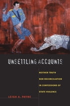 Unsettling Accounts: Neither Truth nor Reconciliation in Confessions of State Violence by Leigh A. Payne