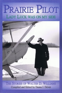 Prairie Pilot: Lady Luck Was On My Side; The Stories of Walter D. Williams