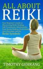 All About Reiki: Your Beginner's Guide to Discovering What Reiki Is, Healing and Self Treatments, Attunements, Your S by Timothy Gehrang