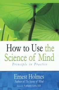 How to Use the Science of Mind: Principle in Practice