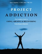 Project Addiction-The Complete Guide to Using, Abusing and Recovering From Drugs and behaviors by Scott A Spackey