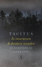 In moerassen en donkere wouden: de Romeinen in Germanië by Tacitus