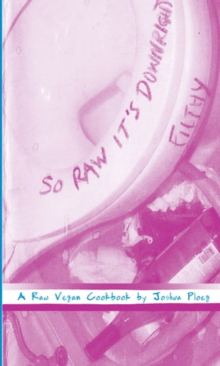 So Raw It's Downright Filthy: A Raw Vegan Cookbook