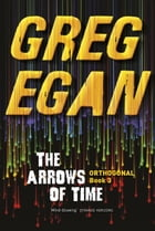 The Arrows of Time: Orthogonal Book Three by Greg Egan