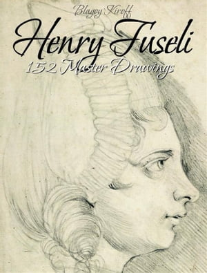 Henry Fuseli: 152 Master Drawings by Blagoy Kiroff