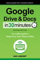 Google Drive and Docs in 30 Minutes (2nd Edition): The unofficial guide to the new Google Drive, Docs, Sheets & Slides by Ian Lamont