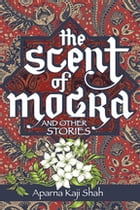 The Scent of Mogra and Other Stories by Aparna Kaji Shah