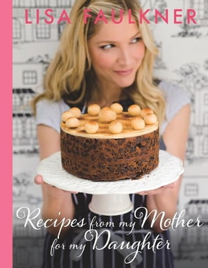 Recipes from my Mother for my Daughter by Lisa Faulkner