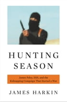 Hunting Season: James Foley, ISIS, and the Kidnapping Campaign that Started a War by James Harkin