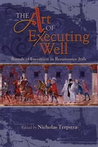 The Art of Executing Well: Rituals of Execution in Renaissance Italy by Nicholas Terpstra