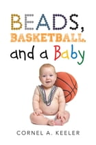 Beads, Basketball, and a Baby by Cornel A. Keeler