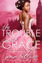 The Trouble With Grace: Celeste Moravia Agathe Alain by Jenn LeBlanc