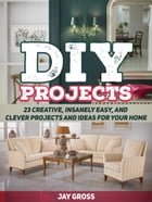 Diy Projects: 23 Creative, Insanely Easy, and Clever Projects and Ideas For Your Home by Jay Gross