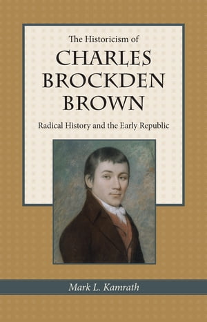 The Historicism of Charles Brockden Brown Radical History and the Early Republic