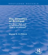 The Invention of Scotland (Routledge Revivals): The Stuart Myth and the Scottish Identity, 1638 to…