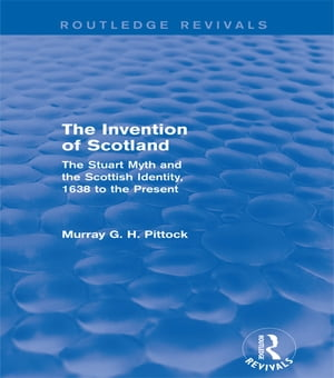 The Invention of Scotland (Routledge Revivals) The Stuart Myth and the Scottish Identity,  1638 to the Present