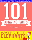 Water for Elephants - 101 Amazing Facts You Didn't Know: #1 Fun Facts & Trivia Tidbits by G Whiz