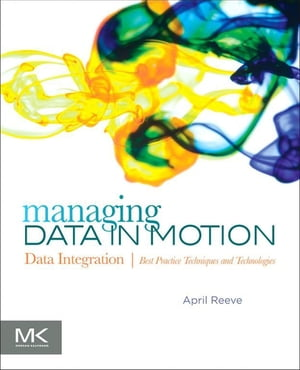 Managing Data in Motion: Data Integration Best Practice Techniques and Technologies by April Reeve