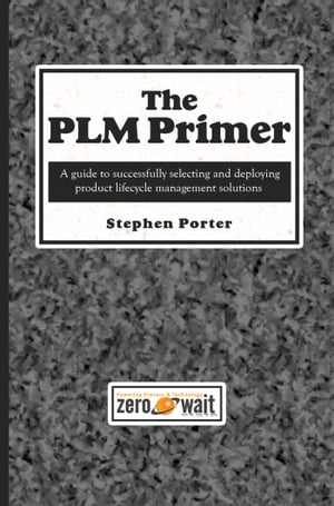 The PLM Primer: A Guide to Successfully Selecting and Deploying Product Lifecycle Management Solutions by Stephen Porter