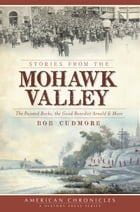 Stories from the Mohawk Valley: The Painted Rocks, the Good Benedict Arnold & More by Bob Cudmore