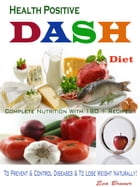 Health Positive DASH Diet: Complete Nutrition With 180 + Recipes To Prevent & Control Diseases & To Lose Weight Naturally! by Eva Bruner