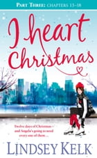 I Heart Christmas (Part Three: Chapters 13–18) (I Heart Series, Book 6) by Lindsey Kelk