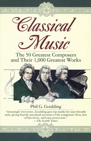 Classical Music The 50 Greatest Composers and Their 1, 000 Greatest Works
