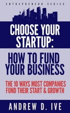 Choose Your Startup: How to Fund your Company: The 10 Ways Most Companies Fund their Start and Growth by Andrew D. Ive