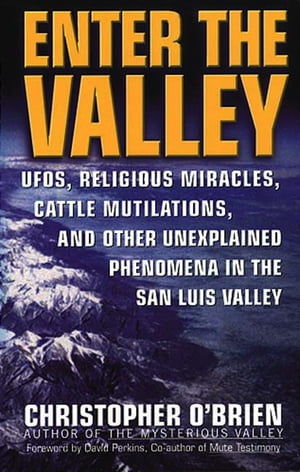 Enter The Valley UFO's,  Religious Miracles,  Cattle Mutilation,  and Other Unexplained Phenomena in the San Luis Valley