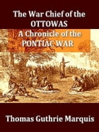 The War Chief of the Ottawas: A Chronicle of the Pontiac War by Thomas Guthrie Marquis