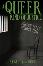 A Queer Kind of Justice: Prison Tales Across Time by Rebecca S. Buck