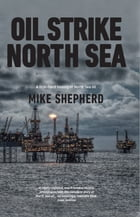 Oil Strike North Sea: A first-hand history of North Sea oil by Mike Shepherd