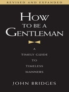 How to Be a Gentleman: A Timely Guide to Timeless Manners by John Bridges