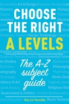 Choose the right A levels: The A-Z subject guide by Ray Le Tarouilly
