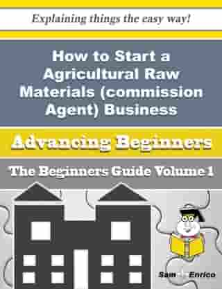 How to Start a Agricultural Raw Materials (commission Agent) Business (Beginners Guide): How to Start a Agricultural Raw Materials (commission Agent) Business (Beginners Guide) by Corrie Creamer
