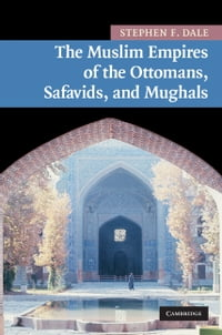 The Muslim Empires of the Ottomans, Safavids, and Mughals