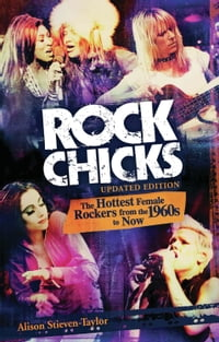 Rock Chicks: The Hottest Female Rockers from the 1960s to Now: The Hottest Female Rockers from the…