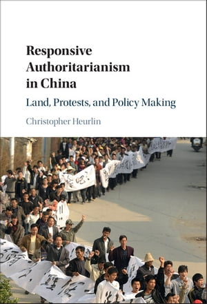 Responsive Authoritarianism in China Land,  Protests,  and Policy Making