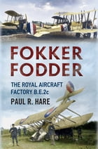 Fokker Fodder: The Royal Aircraft Factory B.E.2c by Paul R. Hare