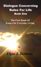 Dialogue Concerning Rules For Life; Book One by Elgin J. Dobbins