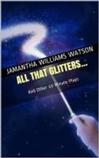All That Glitters...: And Other 10 Minute Plays by Jamantha Williams Watson