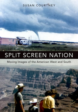 Book Split Screen Nation: Moving Images of the American West and South by Susan Courtney