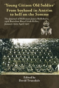 "'Young Citizen Old Soldier"". From boyhood in Antrim to Hell on the Somme: The Journal of Rifleman…"